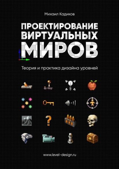 Проектирование виртуальных миров. Теория и практика дизайна уровней Автор: Михаил Кадиков